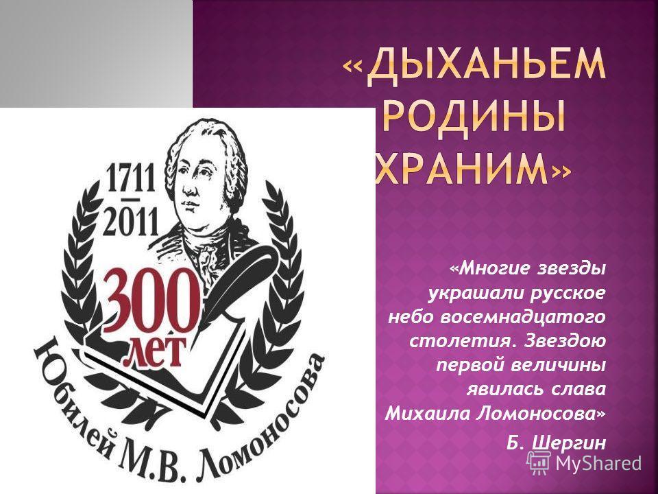 «Многие звезды украшали русское небо восемнадцатого столетия. Звездою первой величины явилась слава Михаила Ломоносова» Б. Шергин