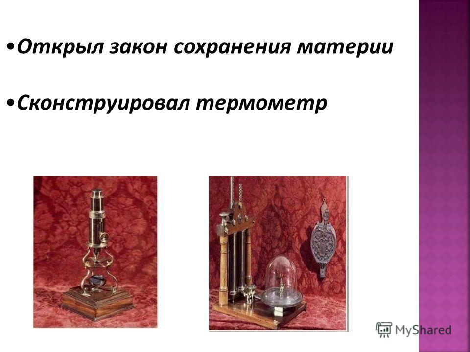 Открыл закон сохранения материи Сконструировал термометр Открыл закон сохранения материи Сконструировал термометр