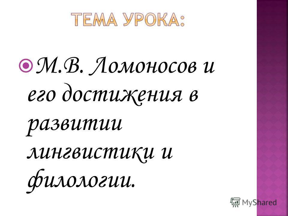 М.В. Ломоносов и его достижения в развитии лингвистики и филологии.