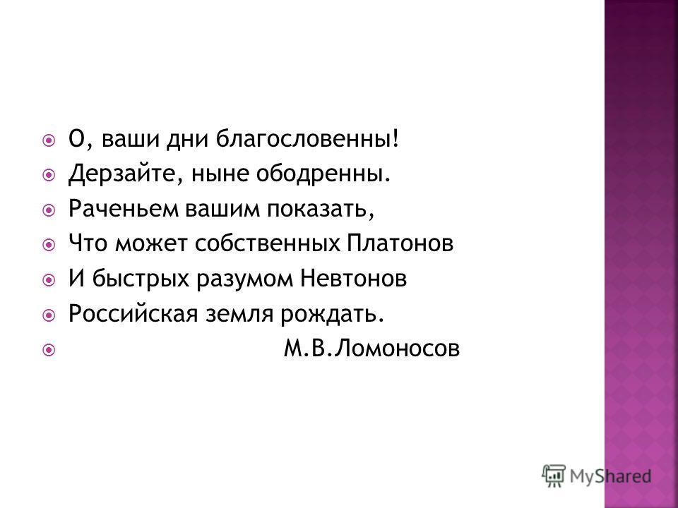 О, ваши дни благословенны! Дерзайте, ныне ободренны. Раченьем вашим показать, Что может собственных Платонов И быстрых разумом Невтонов Российская земля рождать. М.В.Ломоносов