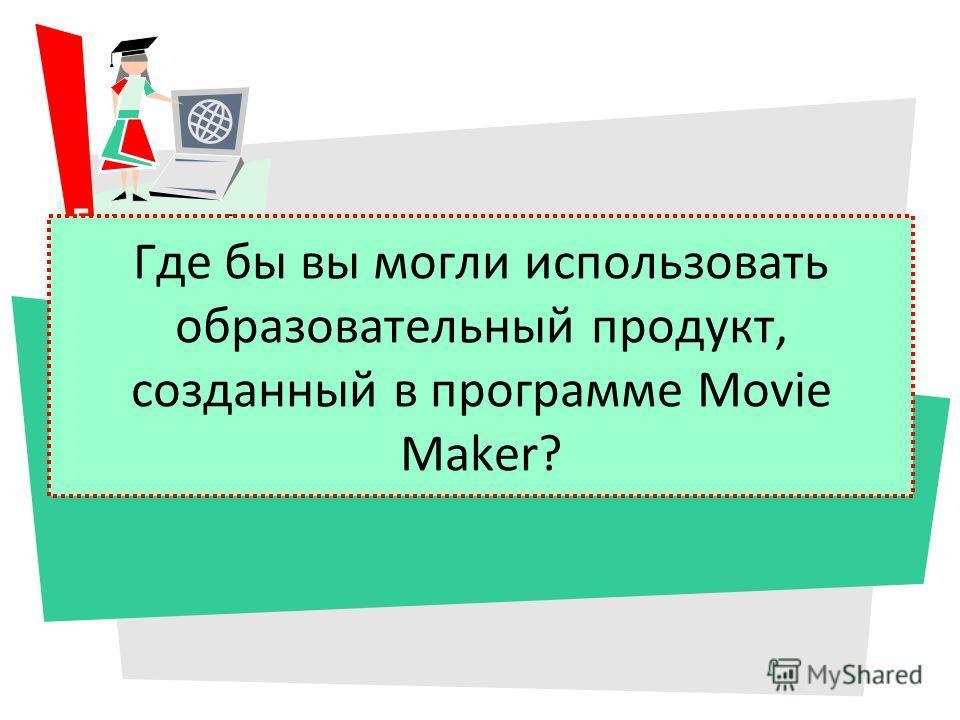 Где бы вы могли использовать образовательный продукт, созданный в программе Movie Maker?