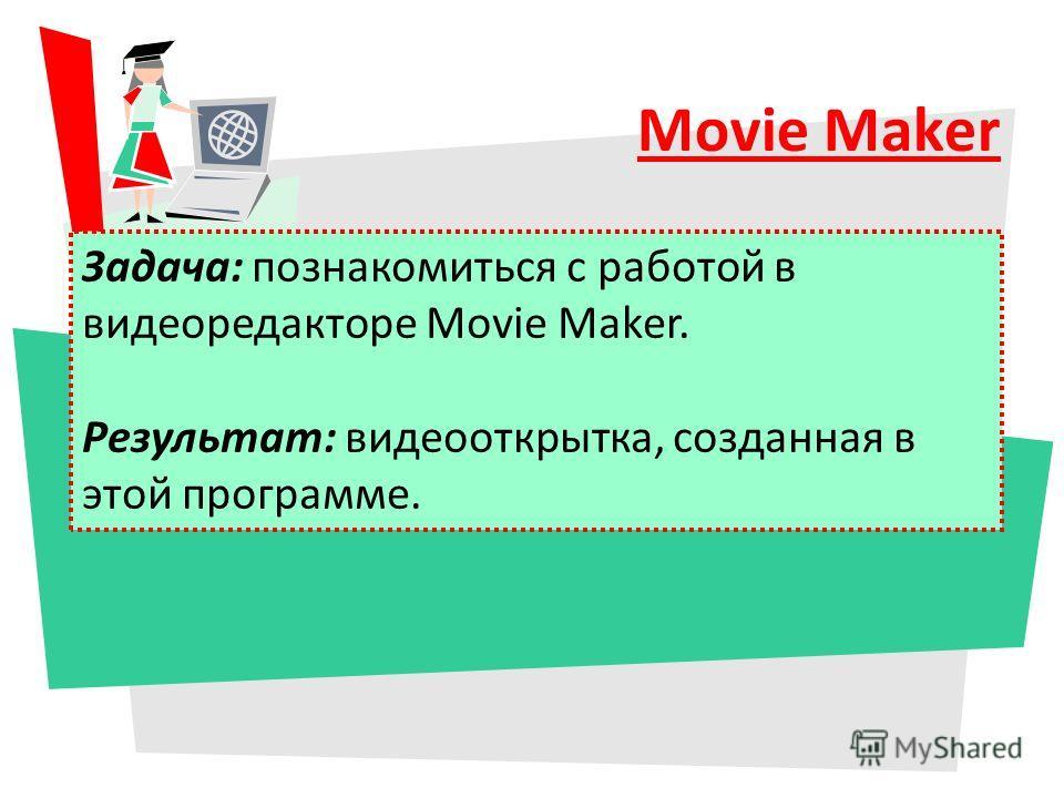 Movie Maker Задача: познакомиться с работой в видеоредакторе Movie Maker. Результат: видеооткрытка, созданная в этой программе.