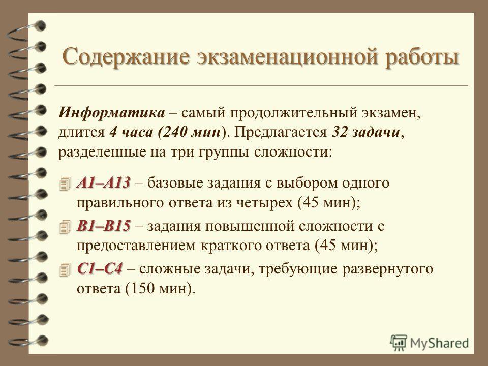 Содержание экзаменационной работы Информатика – самый продолжительный экзамен, длится 4 часа (240 мин). Предлагается 32 задачи, разделенные на три группы сложности: 4 А1–А13 4 А1–А13 – базовые задания с выбором одного правильного ответа из четырех (4