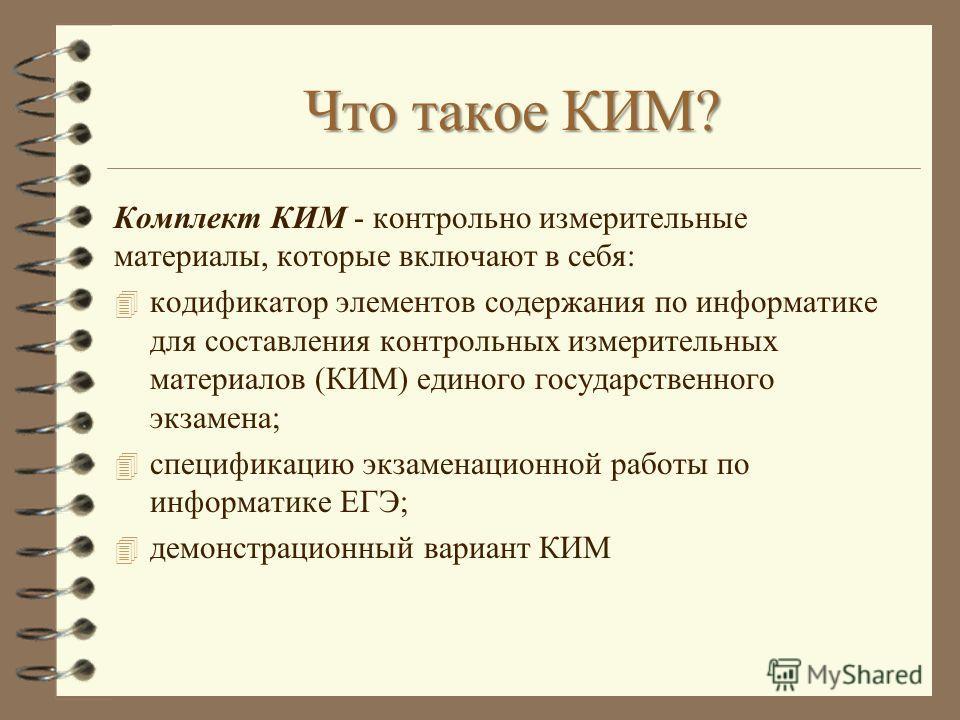 Что такое КИМ? Комплект КИМ - контрольно измерительные материалы, которые включают в себя: 4 кодификатор элементов содержания по информатике для составления контрольных измерительных материалов (КИМ) единого государственного экзамена; 4 спецификацию
