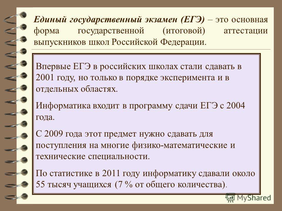 Единый государственный экзамен (ЕГЭ) – это основная форма государственной (итоговой) аттестации выпускников школ Российской Федерации. Впервые ЕГЭ в российских школах стали сдавать в 2001 году, но только в порядке эксперимента и в отдельных областях.