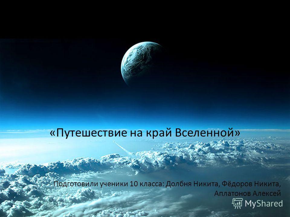 «Путешествие на край Вселенной» Подготовили ученики 10 класса: Долбня Никита, Фёдоров Никита, Аплатонов Алексей