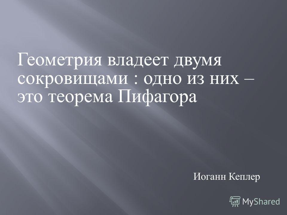 Геометрия владеет двумя сокровищами : одно из них – это теорема Пифагора Иоганн Кеплер