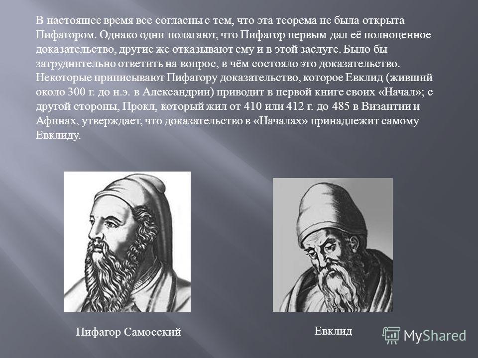 В настоящее время все согласны с тем, что эта теорема не была открыта Пифагором. Однако одни полагают, что Пифагор первым дал её полноценное доказательство, другие же отказывают ему и в этой заслуге. Было бы затруднительно ответить на вопрос, в чём с