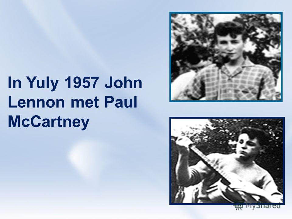 In Yuly 1957 John Lennon met Paul McCartney