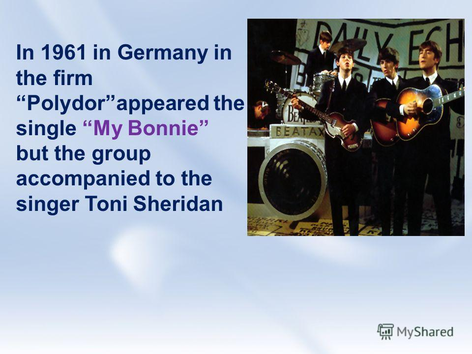 In 1961 in Germany in the firm Polydorappeared the single My Bonnie but the group accompanied to the singer Toni Sheridan