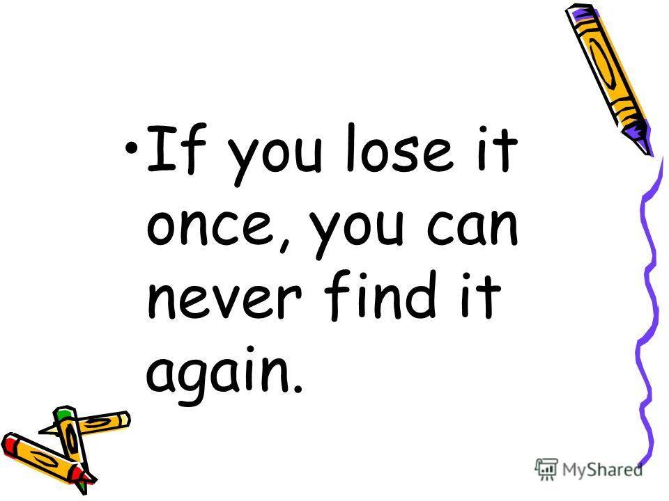 If you lose it once, you can never find it again.