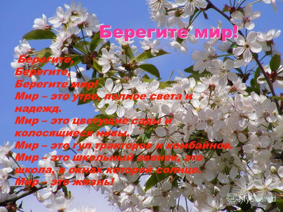 Берегите мир! Берегите, Берегите, Берегите мир! Мир – это утро, полное света и надежд. Мир – это цветущие сады и колосящиеся нивы. Мир – это гул тракторов и комбайнов. Мир – это школьный звонок, это школа, в окнах которой солнце. Мир – это жизнь!