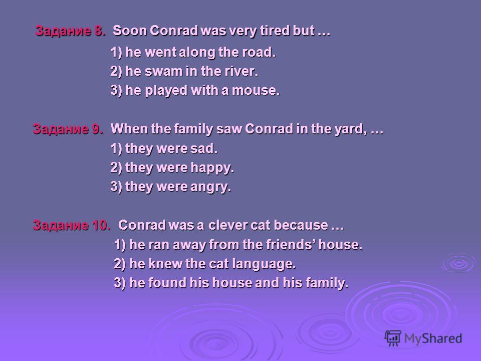Задание 8. Soon Conrad was very tired but … Задание 8. Soon Conrad was very tired but … 1) he went along the road. 1) he went along the road. 2) he swam in the river. 2) he swam in the river. 3) he played with a mouse. 3) he played with a mouse. Зада
