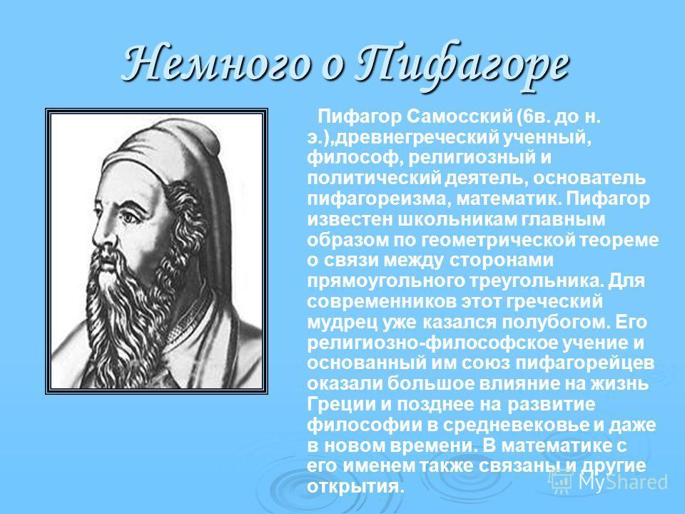 Немного о Пифагоре Пифагор Самосский (6в. до н. э.),древнегреческий ученный, философ, религиозный и политический деятель, основатель пифагореизма, математик. Пифагор известен школьникам главным образом по геометрической теореме о связи между сторонам