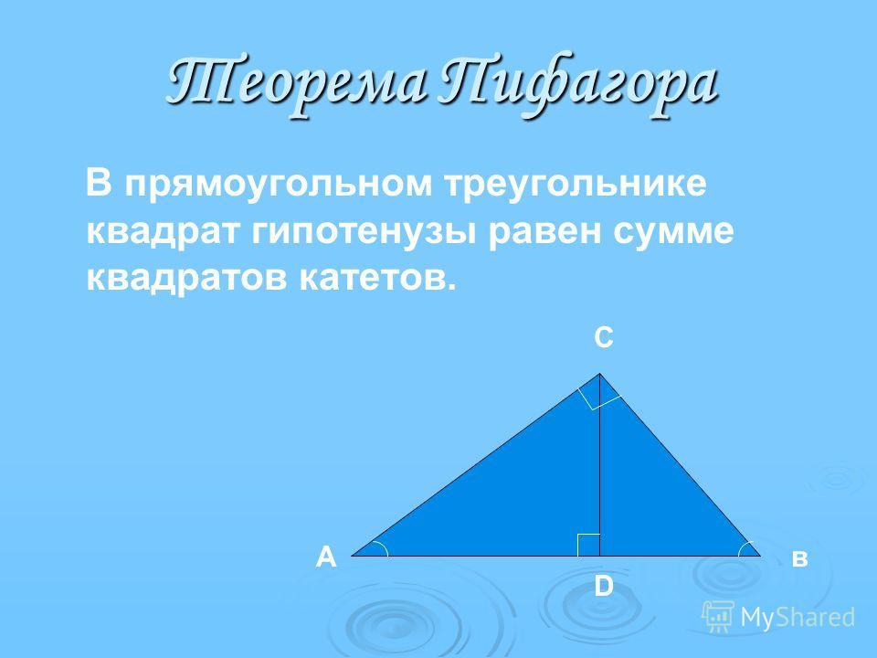 Теорема Пифагора В прямоугольном треугольнике квадрат гипотенузы равен сумме квадратов катетов. А С в D