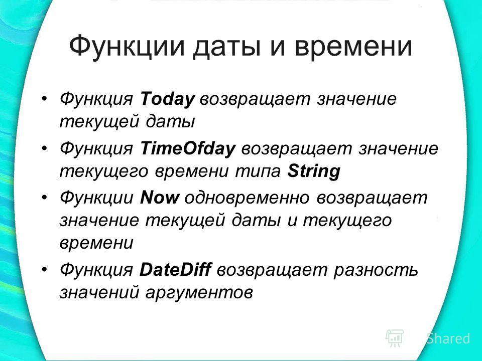 Функции даты и времени Функция Today возвращает значение текущей даты Функция TimeOfday возвращает значение текущего времени типа String Функции Now одновременно возвращает значение текущей даты и текущего времени Функция DateDiff возвращает разность