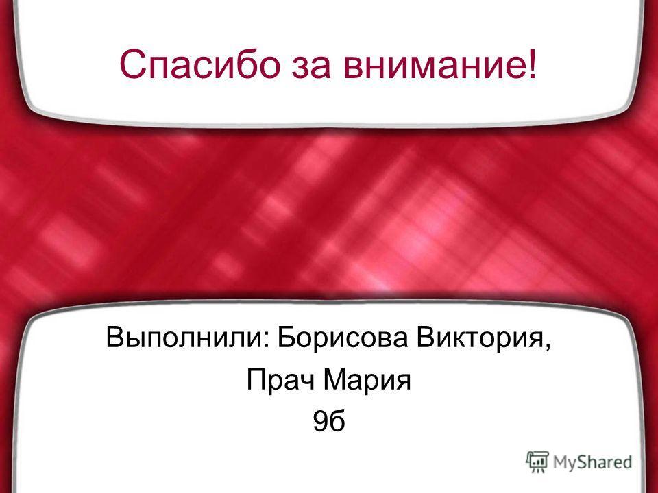 Спасибо за внимание! Выполнили: Борисова Виктория, Прач Мария 9б
