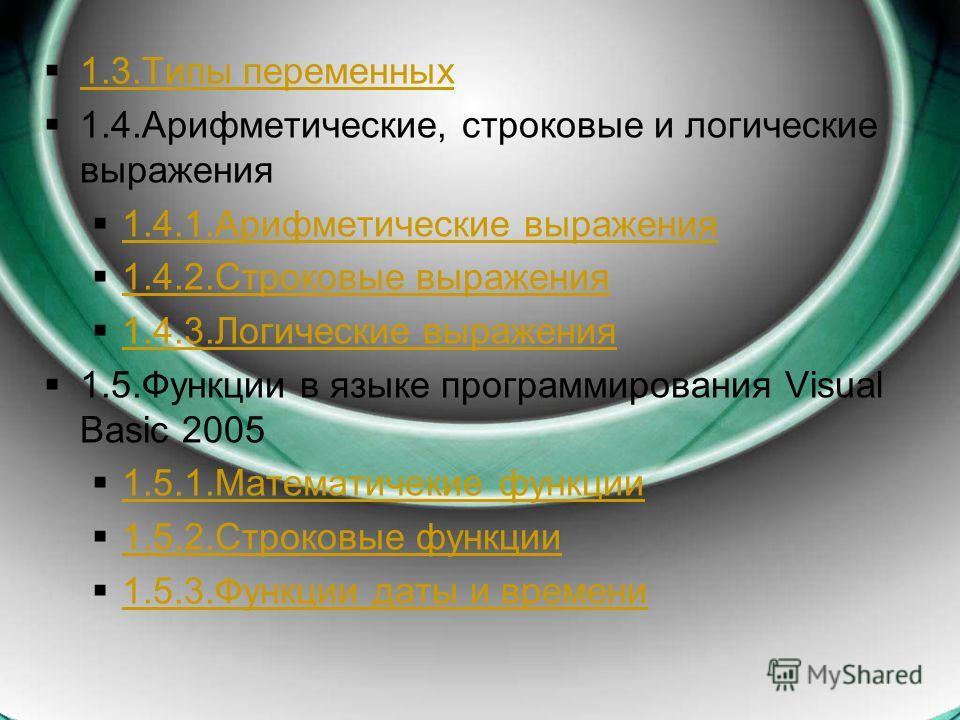 1.3.Типы переменных 1.4.Арифметические, строковые и логические выражения 1.4.1.Арифметические выражения 1.4.2.Строковые выражения 1.4.3.Логические выражения 1.5.Функции в языке программирования Visual Basic 2005 1.5.1.Математичекие функции 1.5.1.Мате