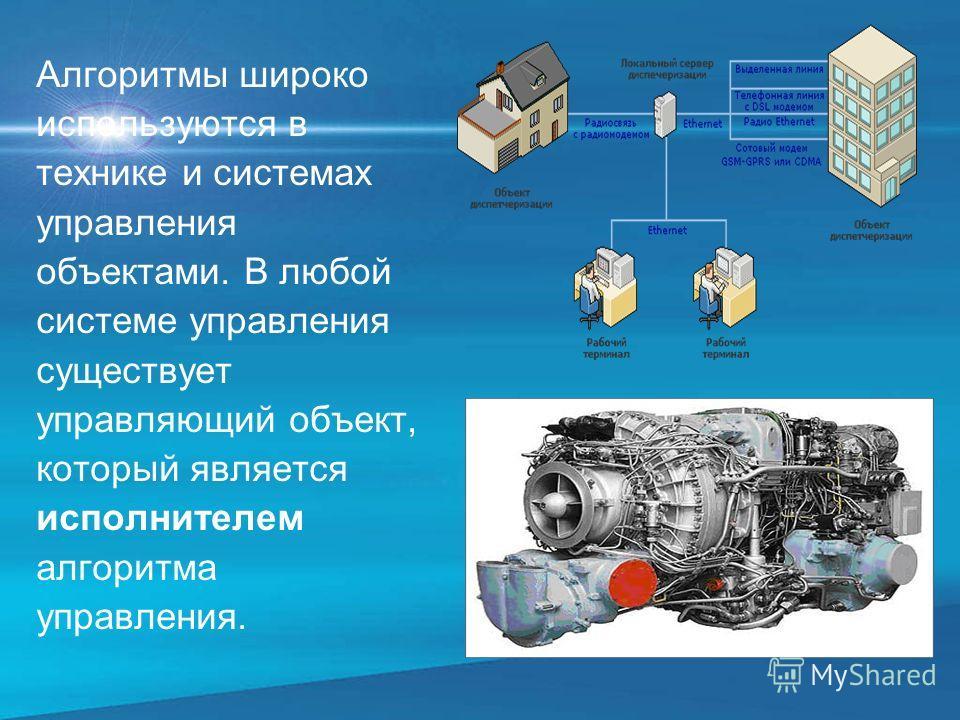 Алгоритмы широко используются в технике и системах управления объектами. В любой системе управления существует управляющий объект, который является исполнителем алгоритма управления.