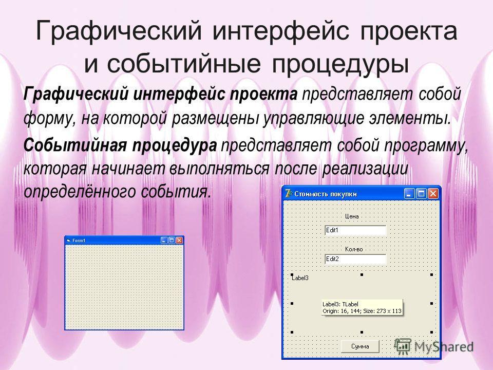Графический интерфейс проекта и событийные процедуры Графический интерфейс проекта представляет собой форму, на которой размещены управляющие элементы. Событийная процедура представляет собой программу, которая начинает выполняться после реализации о