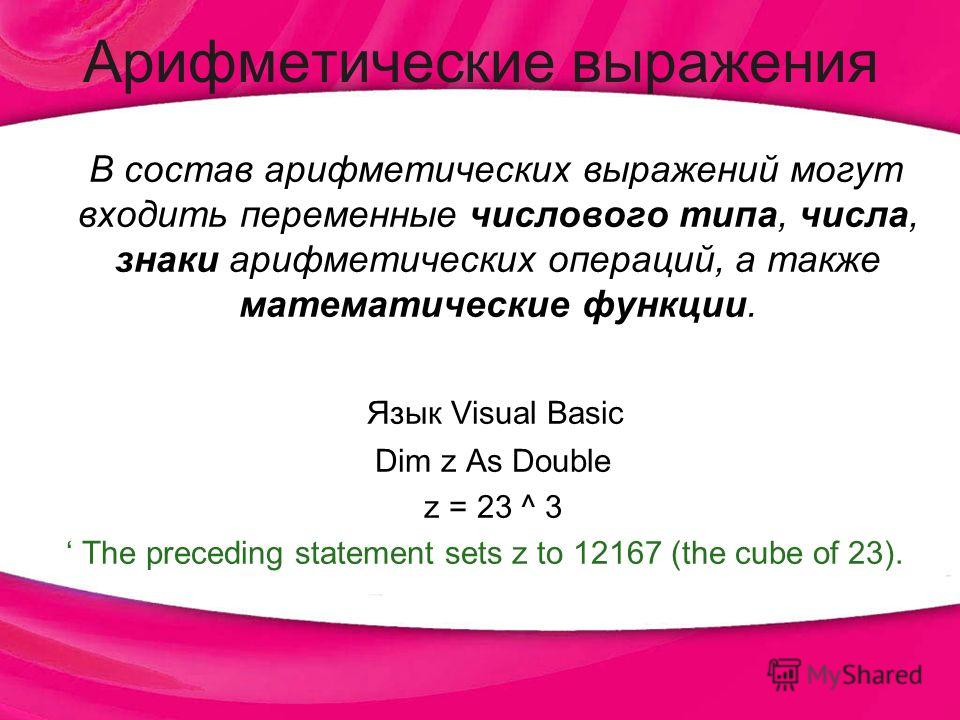 Арифметические выражения В состав арифметических выражений могут входить переменные числового типа, числа, знаки арифметических операций, а также математические функции. Язык Visual Basic Dim z As Double z = 23 ^ 3 The preceding statement sets z to 1
