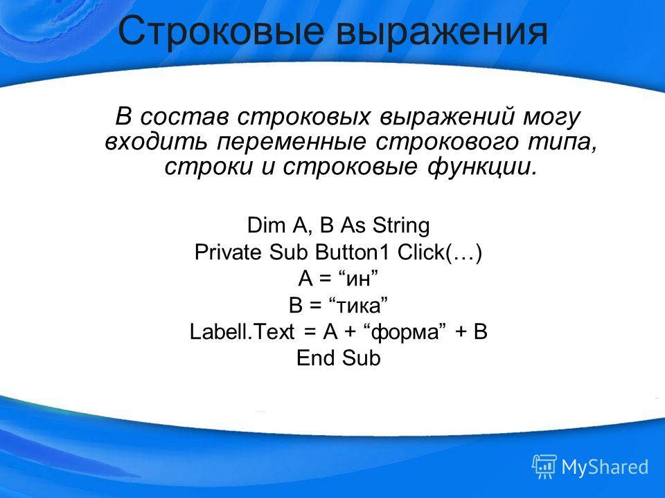 Строковые выражения В состав строковых выражений могу входить переменные строкового типа, строки и строковые функции. Dim A, B As String Private Sub Button1 Click(…) A = ин B = тика Labell.Text = A + форма + B End Sub