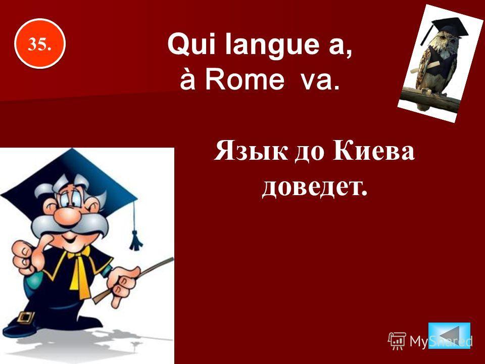 35. Qui langue a, à Rome va. Язык до Киева доведет.