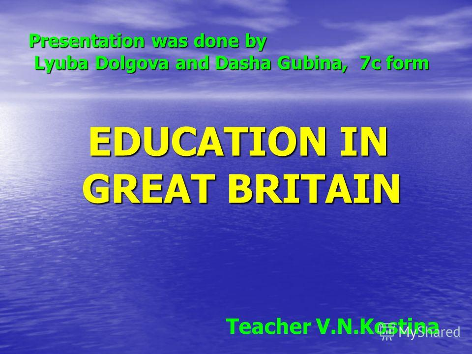 Presentation was done by Lyuba Dolgova and Dasha Gubina, 7с form EDUCATION IN GREAT BRITAIN EDUCATION IN GREAT BRITAIN Teacher V.N.Kostina