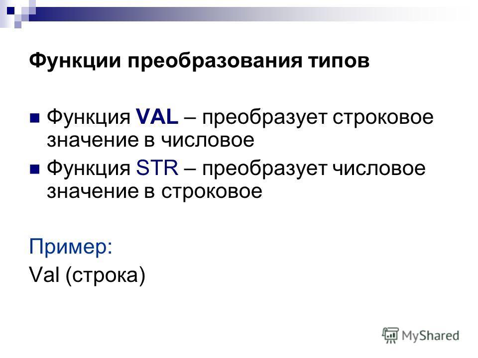 Функции преобразования типов Функция VAL – преобразует строковое значение в числовое Функция STR – преобразует числовое значение в строковое Пример: Val (строка)