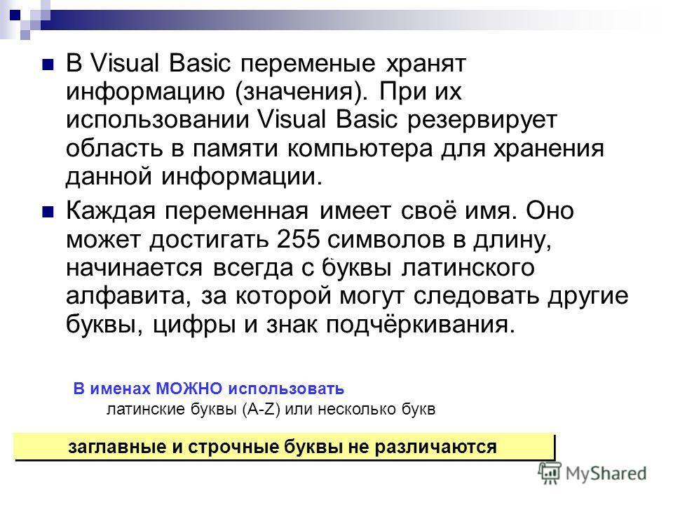В Visual Basic переменые хранят информацию (значения). При их использовании Visual Basic резервирует область в памяти компьютера для хранения данной информации. Каждая переменная имеет своё имя. Оно может достигать 255 символов в длину, начинается вс