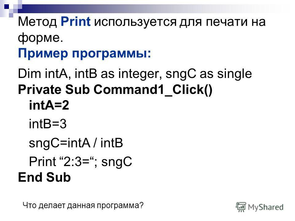 Метод Print используется для печати на форме. Пример программы: Dim intA, intB as integer, sngC as single Private Sub Command1_Click() intA=2 intB=3 sngC=intA / intB Print 2:3=; sngC End Sub Что делает данная программа?