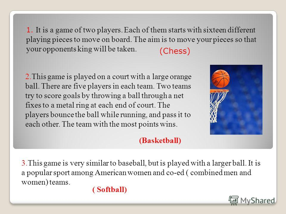 2.This game is played on a court with a large orange ball. There are five players in each team. Two teams try to score goals by throwing a ball through a net fixes to a metal ring at each end of court. The players bounce the ball while running, and p