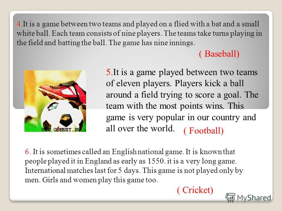 4.It is a game between two teams and played on a flied with a bat and a small white ball. Each team consists of nine players. The teams take turns playing in the field and batting the ball. The game has nine innings. 5.It is a game played between two