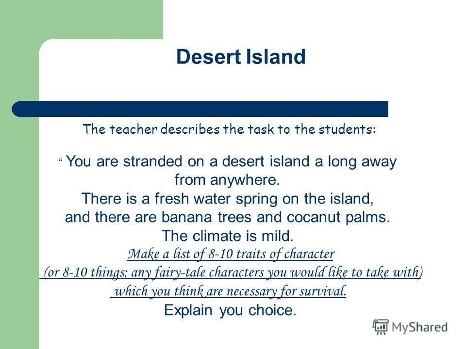 Desert Island The teacher describes the task to the students: You are stranded on a desert island a long away from anywhere. There is a fresh water spring on the island, and there are banana trees and cocanut palms. The climate is mild. Make a list o