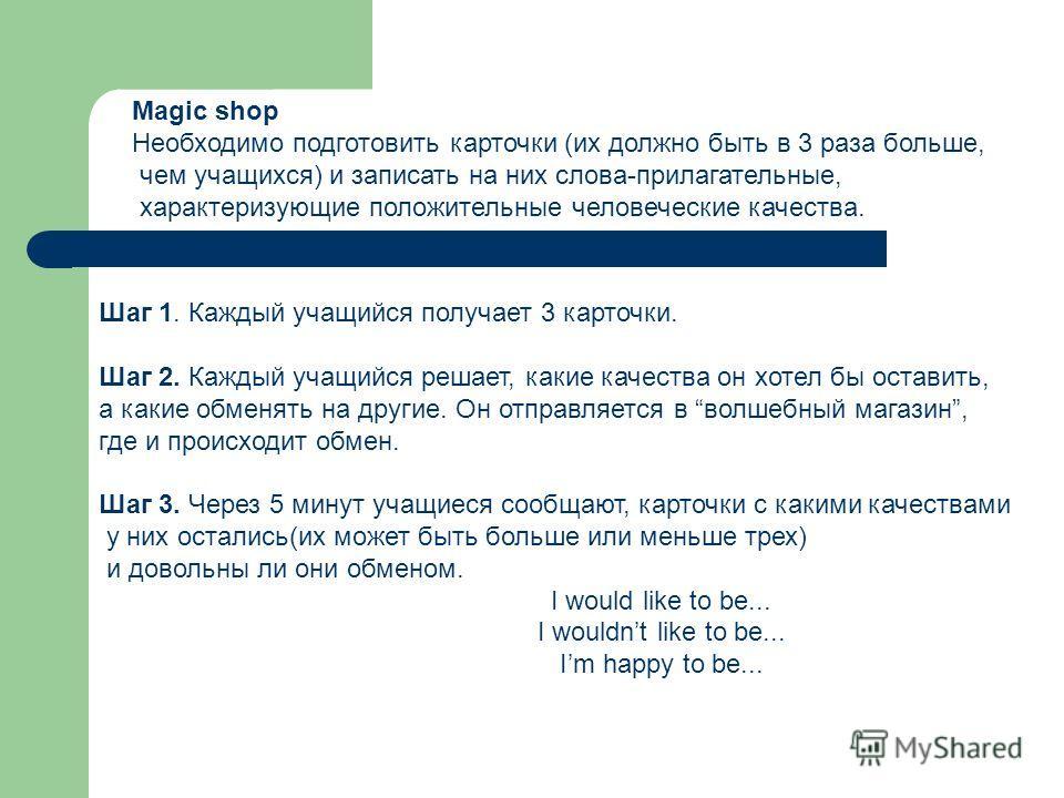 Magic shop Необходимо подготовить карточки (их должно быть в 3 раза больше, чем учащихся) и записать на них слова-прилагательные, характеризующие положительные человеческие качества. Шаг 1. Каждый учащийся получает 3 карточки. Шаг 2. Каждый учащийся