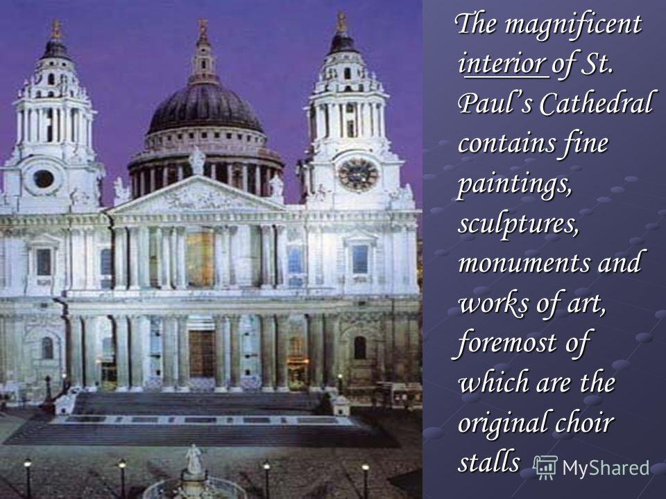 The magnificent interior of St. Pauls Cathedral contains fine paintings, sculptures, monuments and works of art, foremost of which are the original choir stalls The magnificent interior of St. Pauls Cathedral contains fine paintings, sculptures, monu