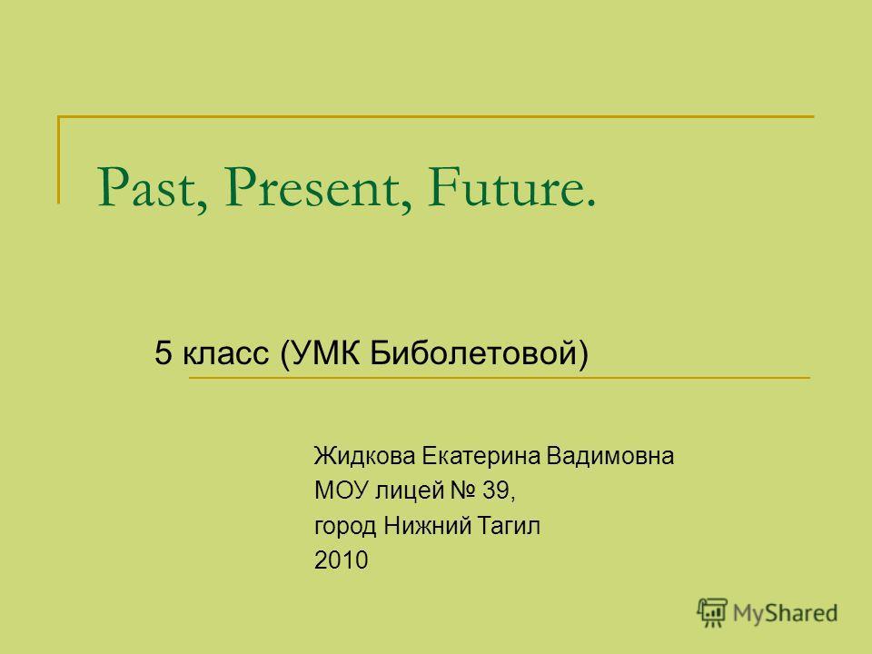 Past, Present, Future. 5 класс (УМК Биболетовой) Жидкова Екатерина Вадимовна МОУ лицей 39, город Нижний Тагил 2010