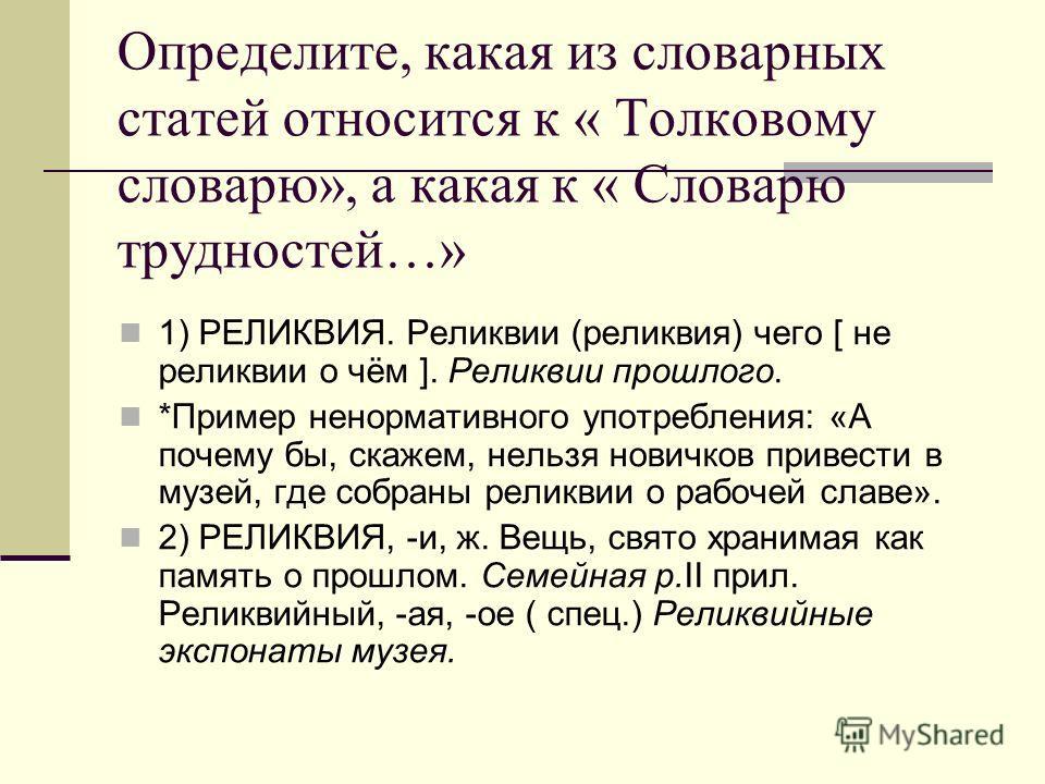 Определите, какая из словарных статей относится к « Толковому словарю», а какая к « Словарю трудностей…» 1) РЕЛИКВИЯ. Реликвии (реликвия) чего [ не реликвии о чём ]. Реликвии прошлого. *Пример ненормативного употребления: «А почему бы, скажем, нельзя