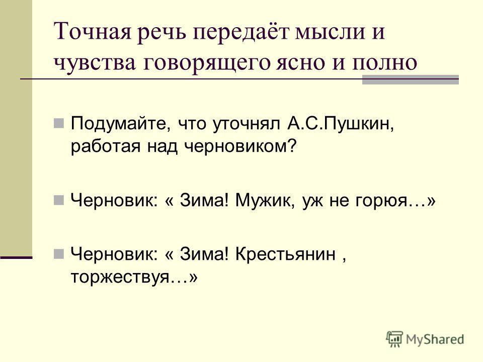 Точная речь передаёт мысли и чувства говорящего ясно и полно Подумайте, что уточнял А.С.Пушкин, работая над черновиком? Черновик: « Зима! Мужик, уж не горюя…» Черновик: « Зима! Крестьянин, торжествуя…»