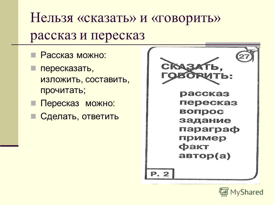 Нельзя «сказать» и «говорить» рассказ и пересказ Рассказ можно: пересказать, изложить, составить, прочитать; Пересказ можно: Сделать, ответить