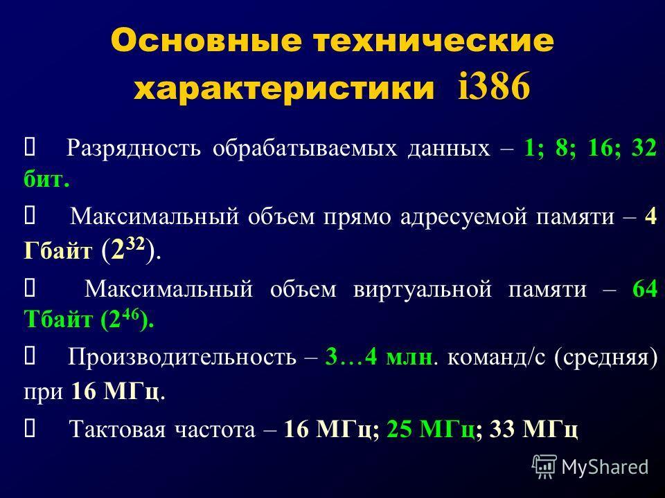 Основные технические характеристики i386 Разрядность обрабатываемых данных – 1; 8; 16; 32 бит. Максимальный объем прямо адресуемой памяти – 4 Гбайт (2 32 ). Максимальный объем виртуальной памяти – 64 Тбайт (2 46 ). Производительность – 3 4 млн. коман