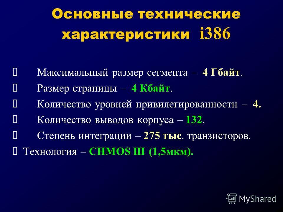 Основные технические характеристики i386 Максимальный размер сегмента – 4 Гбайт. Размер страницы – 4 Кбайт. Количество уровней привилегированности – 4. Количество выводов корпуса – 132. Степень интеграции – 275 тыс. транзисторов. Технология – CHMOS I
