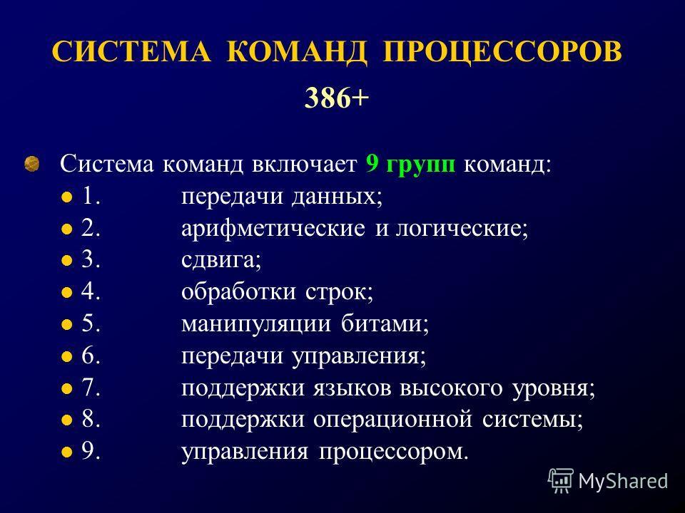 СИСТЕМА КОМАНД ПРОЦЕССОРОВ 386+ Система команд включает 9 групп команд: 1. передачи данных; 2. арифметические и логические; 3. сдвига; 4. обработки строк; 5. манипуляции битами; 6. передачи управления; 7. поддержки языков высокого уровня; 8. поддержк