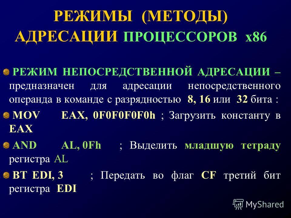 РЕЖИМЫ (МЕТОДЫ) АДРЕСАЦИИ ПРОЦЕССОРОВ х86 РЕЖИМ НЕПОСРЕДСТВЕННОЙ АДРЕСАЦИИ – предназначен для адресации непосредственного операнда в команде с разрядностью 8, 16 или 32 бита : MOVEAX, 0F0F0F0F0h ; Загрузить константу в EAX ANDAL, 0Fh; Выделить младшу