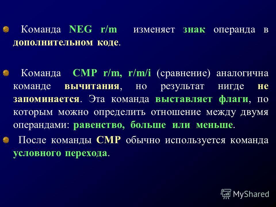 Команда NEG r/m изменяет знак операнда в дополнительном коде. Команда CMP r/m, r/m/i (сравнение) аналогична команде вычитания, но результат нигде не запоминается. Эта команда выставляет флаги, по которым можно определить отношение между двумя операнд