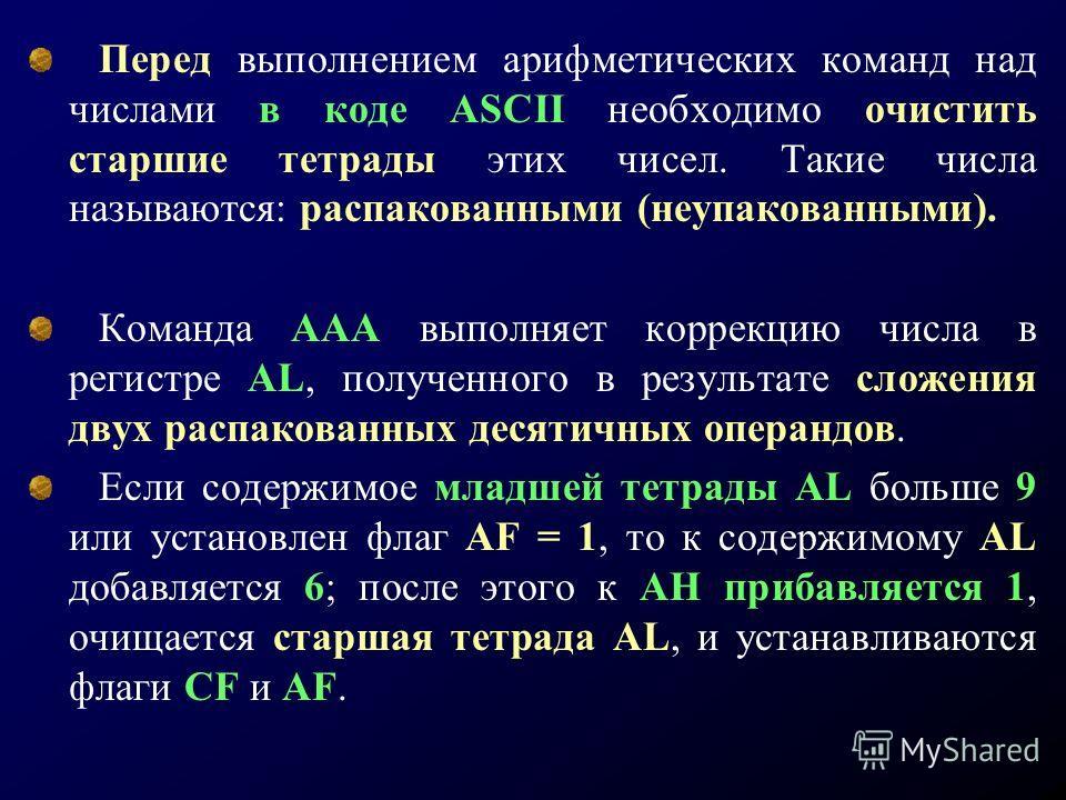 Перед выполнением арифметических команд над числами в коде ASCII необходимо очистить старшие тетрады этих чисел. Такие числа называются: распакованными (неупакованными). Команда ААА выполняет коррекцию числа в регистре AL, полученного в результате сл