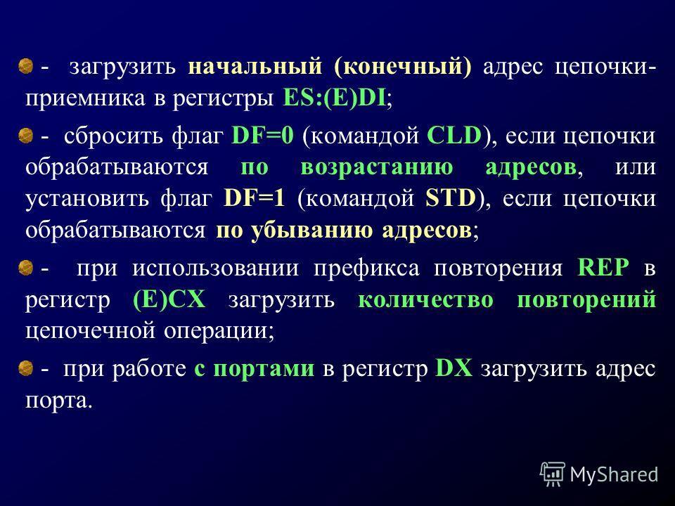 - загрузить начальный (конечный) адрес цепочки- приемника в регистры ES:(E)DI; - сбросить флаг DF=0 (командой CLD), если цепочки обрабатываются по возрастанию адресов, или установить флаг DF=1 (командой STD), если цепочки обрабатываются по убыванию а