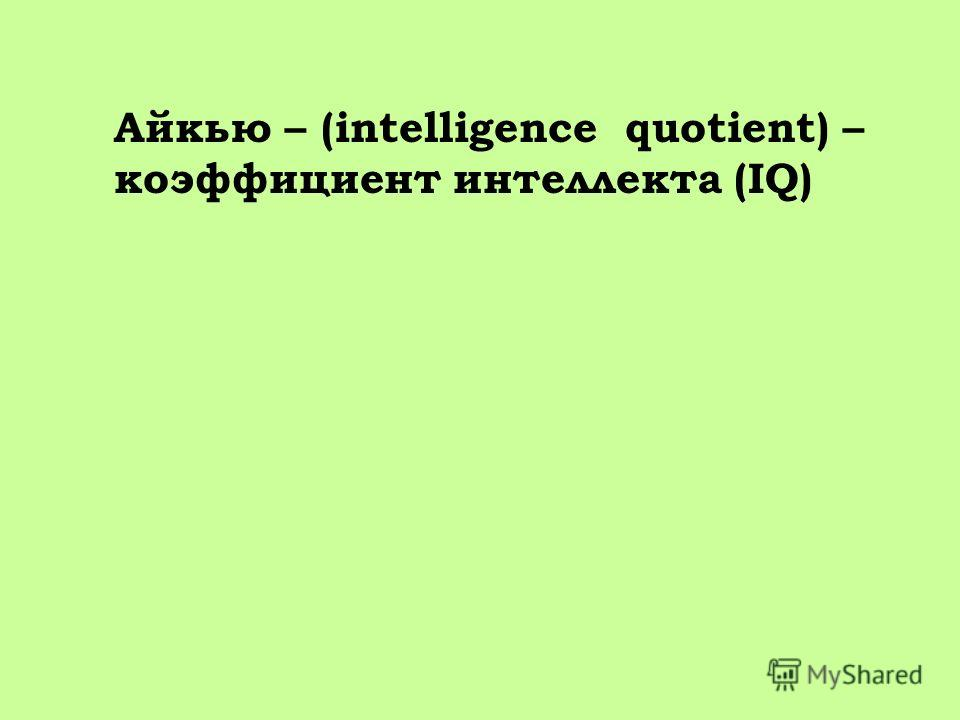 Айкью – (intelligence quotient) – коэффициент интеллекта (IQ)