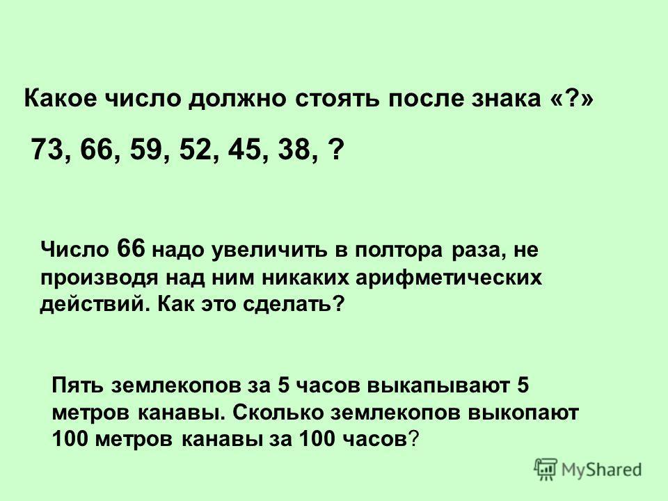 Какое число должно стоять после знака «?» 73, 66, 59, 52, 45, 38, ? Число 66 надо увеличить в полтора раза, не производя над ним никаких арифметических действий. Как это сделать? Пять землекопов за 5 часов выкапывают 5 метров канавы. Сколько землекоп