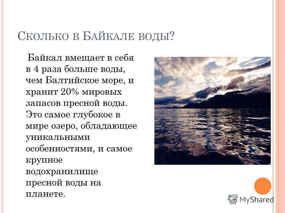 С КОЛЬКО В Б АЙКАЛЕ ВОДЫ ? Байкал вмещает в себя в 4 раза больше воды, чем Балтийское море, и хранит 20% мировых запасов пресной воды. Это самое глубокое в мире озеро, обладающее уникальными особенностями, и самое крупное водохранилище пресной воды н